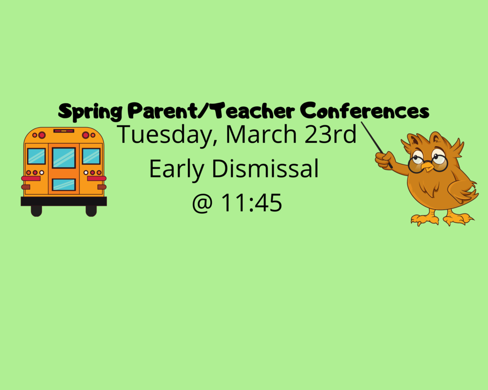 Spring Parent/Teacher Conferences Tuesday, March 23rd Early Dismissal @ 11:45