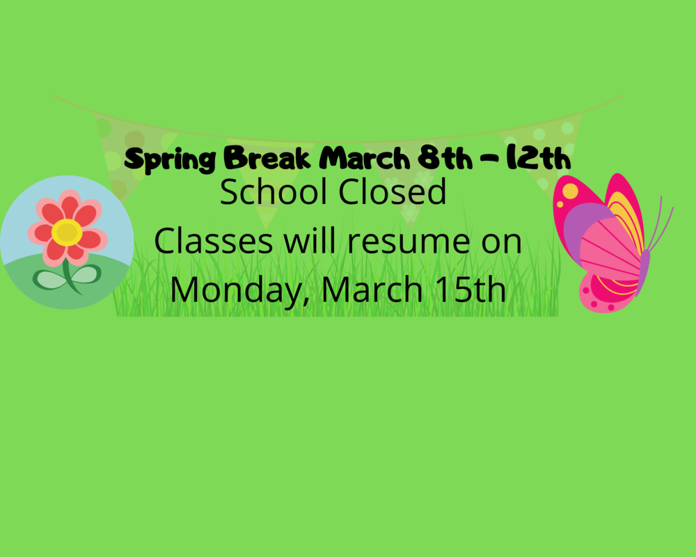 Spring Break March 8th - 12th School Closed Classes will resume on Monday, March 15th