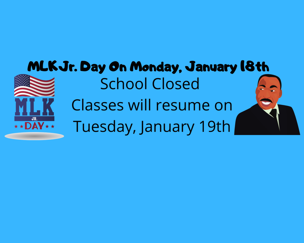MLK Jr Day Monday, January 18th School Closed  Classes will resume on Tuesday, January 19th.
